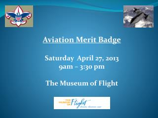 Aviation Merit Badge Saturday  April 27, 2013  9am – 3:30 pm The Museum of Flight