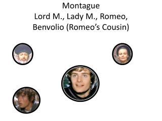 Montague Lord M., Lady M., Romeo,  Benvolio (Romeo's Cousin)