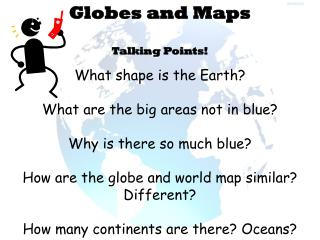 Globes and Maps Talking Points! What shape is the Earth? What are the big areas not in blue?