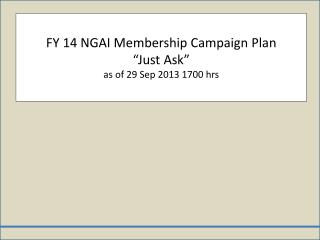 "FY 14 NGAI Membership Campaign Plan  ""Just Ask"" as of 29 Sep 2013 1700 hrs"