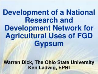Development of a National Research and Development Network for Agricultural Uses of FGD Gypsum    Warren Dick, The Ohio