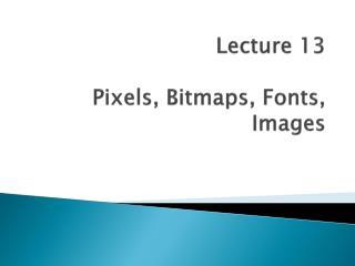 Lecture 13 Pixels, Bitmaps, Fonts, Images