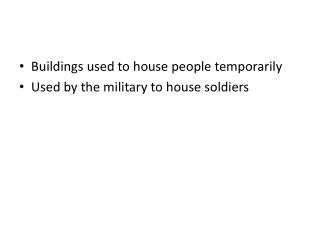 Buildings used to house people temporarily Used by the military to house soldiers