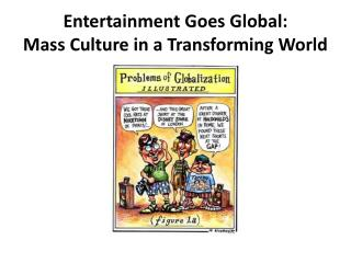 Entertainment Goes  Global: Mass  Culture in a Transforming  World