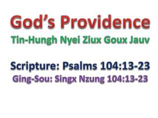 God's Providence Tin-Hungh Nyei Ziux Goux Jauv Scripture: Psalms 104:13-23