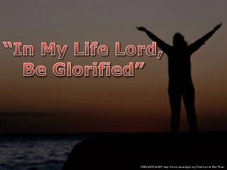 """In My Life Lord, Be Glorified"""