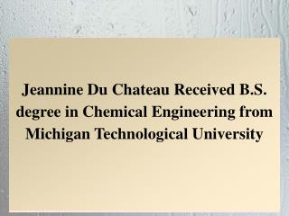 Jeannine Du Chateau Received B.S. degree in Chemical Engineering from Michigan Technological University