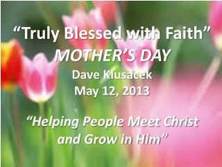 """ Truly Blessed with Faith"" MOTHER'S DAY Dave  Klusacek May  12,  2013"