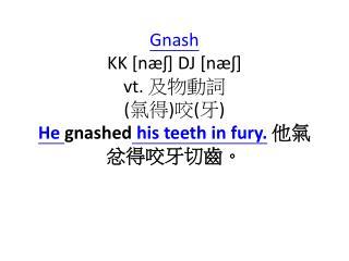 Gnash KK [ næʃ ] DJ [ næʃ ] vt .  及物動詞 ( 氣得 ) 咬 ( 牙 ) He  gnashed  his teeth in fury. 他氣忿得咬牙切齒。