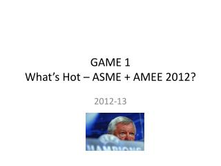 GAME 1 What�s Hot � ASME + AMEE 2012?