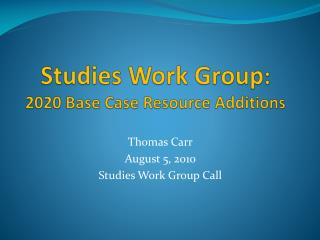 Studies Work Group :   2020 Base Case Resource Additions