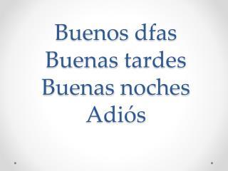 Buenos  dfas Buenas tardes Buenas noches Adiós