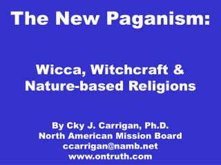 The New Paganism: Wicca, Witchcraft & Nature-based Religions By Cky J. Carrigan, Ph.D. North American Mission Board ccar
