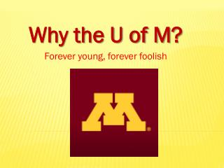 Why the U of M ? Forever young, forever foolish