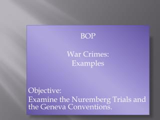 BOP War Crimes:  Examples Objective: Examine the Nuremberg Trials and the Geneva Conventions.