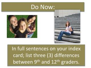 In full sentences on your index card; list three (3) differences between 9 th  and 12 th  graders.