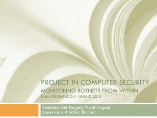 Project In COMPUTER SECURITY Monitoring Botnets from within FINAL presentation – spring 2012