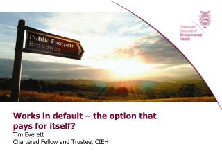 Works in default – the option that pays for itself? Tim Everett Chartered Fellow and Trustee, CIEH