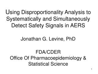 Using Disproportionality Analysis to Systematically and Simultaneously Detect Safety Signals in AERS  Jonathan G. Levine