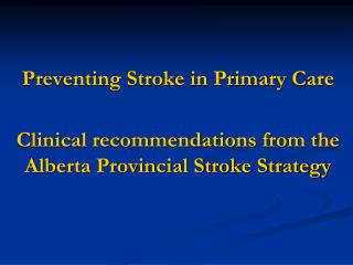 Preventing Stroke in Primary Care  Clinical recommendations from the Alberta Provincial Stroke Strategy