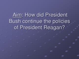 Aim : How did President Bush continue the policies of President Reagan?