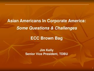 Asian Americans In Corporate America: Some Questions & Challenges ECC Brown Bag Jim Kelly
