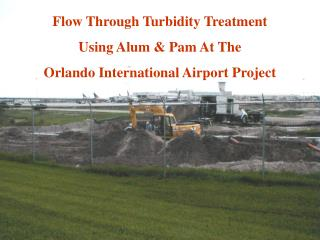 Flow Through Turbidity Treatment  Using Alum & Pam At The  Orlando International Airport Project