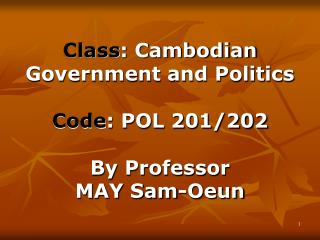 Class : Cambodian Government and Politics Code : POL 201/202 By Professor  MAY Sam-Oeun