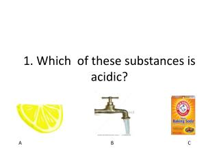 1. Which  of these substances is acidic?
