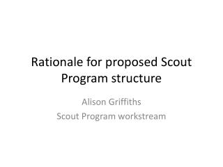 Rationale for proposed Scout Program structure