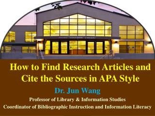 How to Find Research Articles and Cite the Sources in APA Style Dr. Jun Wang