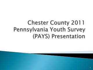 Chester County 2011 Pennsylvania Youth Survey (PAYS) Presentation