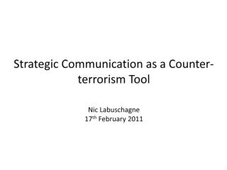 Strategic Communication as a Counter-terrorism Tool Nic Labuschagne 17 th  February 2011