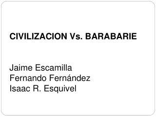 CIVILIZACION Vs. BARABARIE Jaime Escamilla Fernando Fernández Isaac R. Esquivel