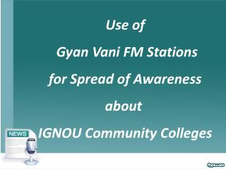 Use of  Gyan Vani FM Stations  for Spread of Awareness  about�  IGNOU Community Colleges