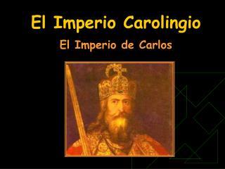 El Imperio Carolingio  El Imperio de Carlos