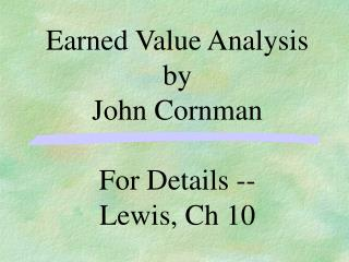 Earned Value Analysis by John Cornman For Details --   Lewis, Ch 10