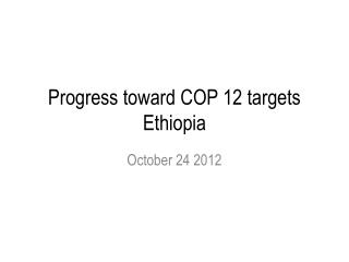 Progress toward COP 12 targets Ethiopia