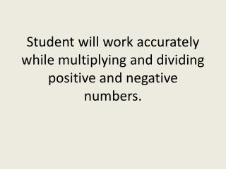 Student will work accurately while multiplying and dividing positive and negative numbers.