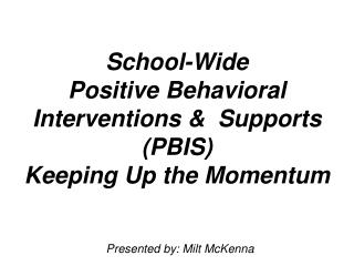 School-Wide  Positive Behavioral Interventions   Supports PBIS  Keeping Up the Momentum
