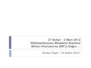 27 Şubat – 2 Mart 2012  Hükümetlerarası  Müzakere Komitesi  Birinci Oturumu'na (INC1) Doğru …