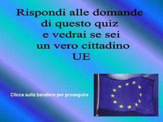 Rispondi alle domande  di questo quiz  e vedrai se sei  un vero cittadino UE