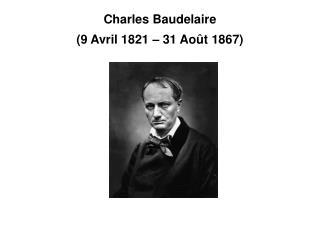 Charles Baudelaire (9 Avril 1821 – 31 Août 1867)
