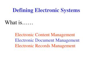 Defining Electronic Systems What is�� Electronic Content Management Electronic Document Management