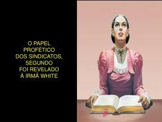 O PAPEL PROFÉTICO DOS SINDICATOS, SEGUNDO FOI REVELADO À IRMÃ WHITE