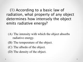 The intensity with which the object absorbs  radiative  energy.  The temperature of the object.