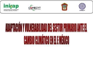 ADAPTACIÓN Y VULNERABILIDAD DEL SECTOR PRIMARIO ANTE EL  CAMBIO CLIMÁTICO EN EL E MÉXICO