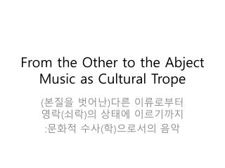 From the Other to the Abject Music as Cultural Trope