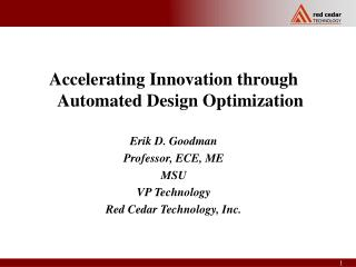Accelerating Innovation through Automated Design Optimization Erik D. Goodman Professor, ECE, ME