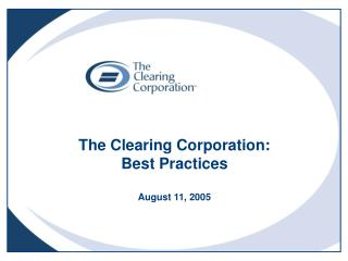 The Clearing Corporation: Best Practices August 11, 2005